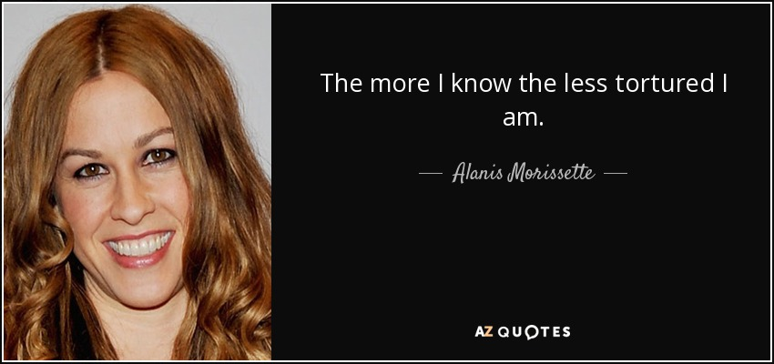 The more I know the less tortured I am. - Alanis Morissette