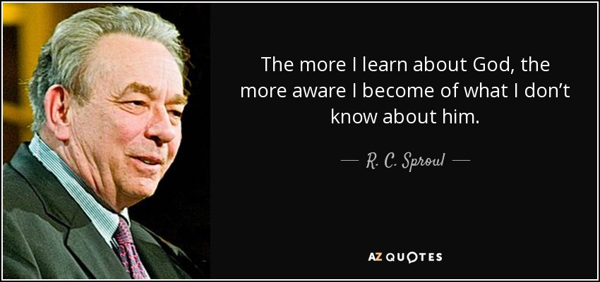 The more I learn about God, the more aware I become of what I don't know about him. - R. C. Sproul