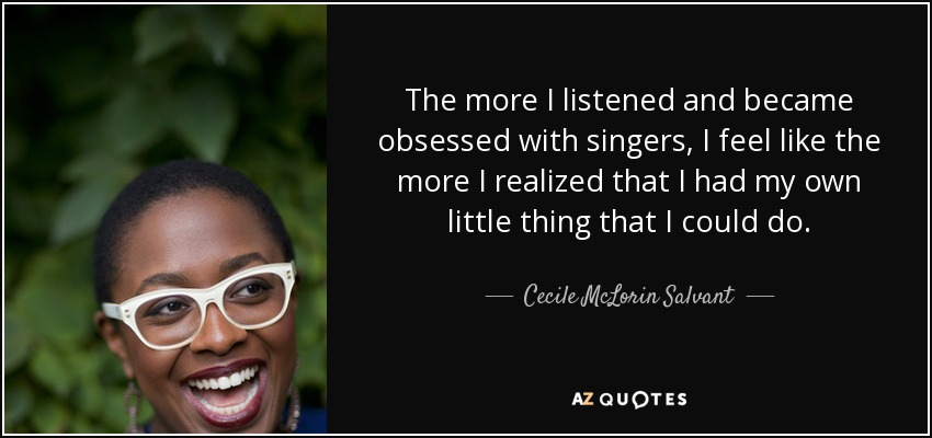 The more I listened and became obsessed with singers, I feel like the more I realized that I had my own little thing that I could do. - Cecile McLorin Salvant