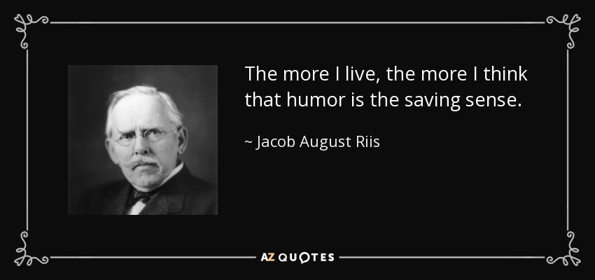 The more I live, the more I think that humor is the saving sense. - Jacob August Riis