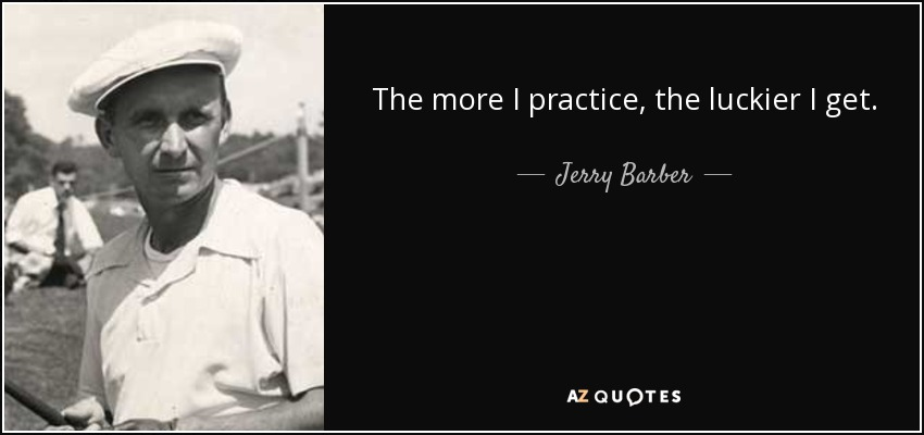 The more I practice, the luckier I get. - Jerry Barber