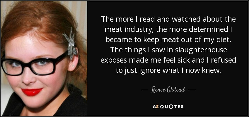 The more I read and watched about the meat industry, the more determined I became to keep meat out of my diet. The things I saw in slaughterhouse exposes made me feel sick and I refused to just ignore what I now knew. - Renee Olstead