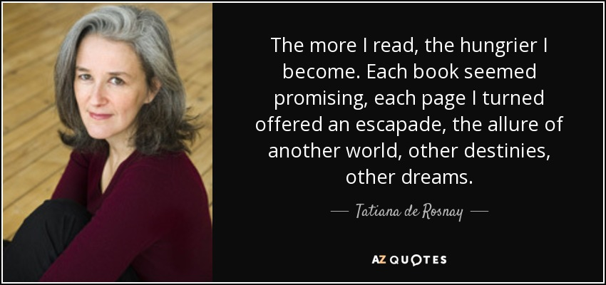 The more I read, the hungrier I become. Each book seemed promising, each page I turned offered an escapade, the allure of another world, other destinies, other dreams. - Tatiana de Rosnay