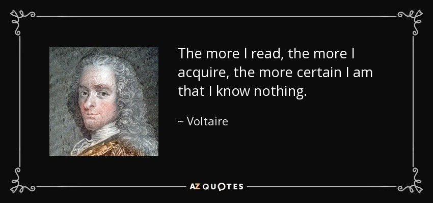 The more I read, the more I acquire, the more certain I am that I know nothing. - Voltaire