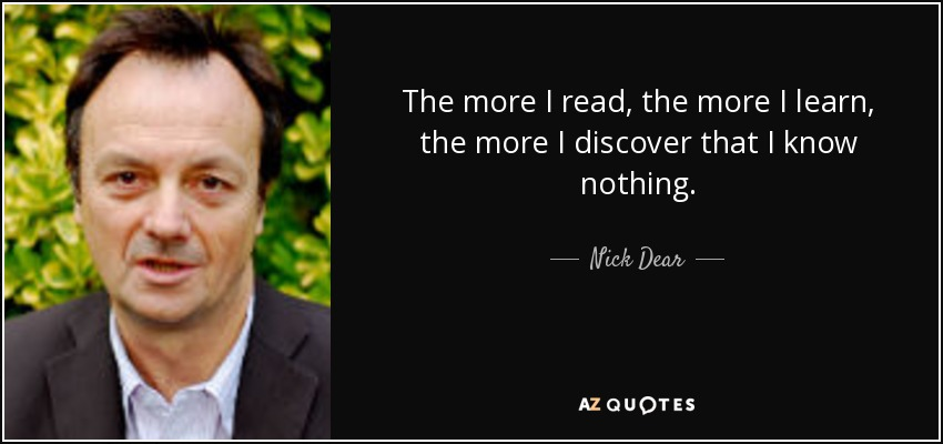 The more I read, the more I learn, the more I discover that I know nothing. - Nick Dear