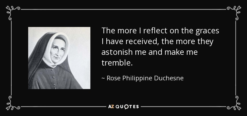 The more I reflect on the graces I have received, the more they astonish me and make me tremble. - Rose Philippine Duchesne