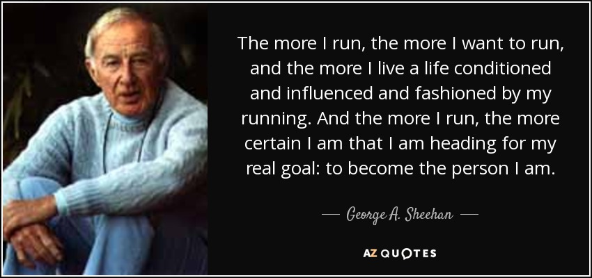 The more I run, the more I want to run, and the more I live a life conditioned and influenced and fashioned by my running. And the more I run, the more certain I am that I am heading for my real goal: to become the person I am. - George A. Sheehan