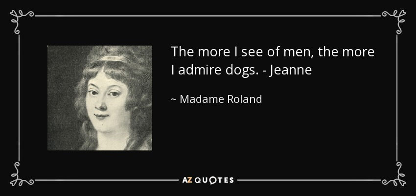 The more I see of men, the more I admire dogs. - Jeanne - Madame Roland