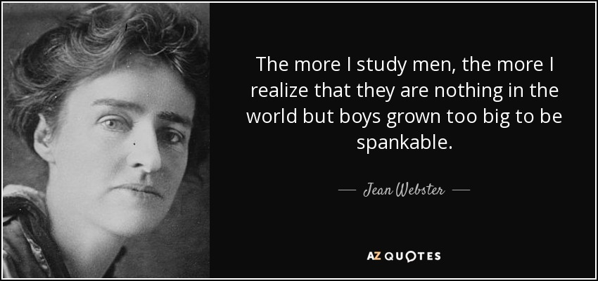 The more I study men, the more I realize that they are nothing in the world but boys grown too big to be spankable. - Jean Webster