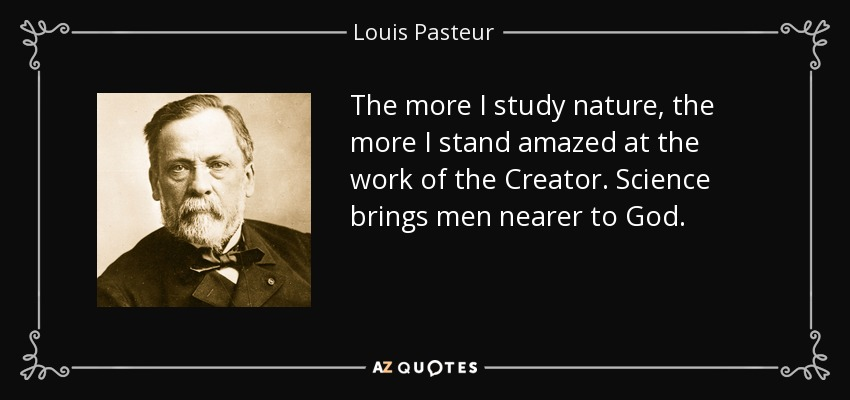 The more I study nature, the more I stand amazed at the work of the Creator. Science brings men nearer to God. - Louis Pasteur