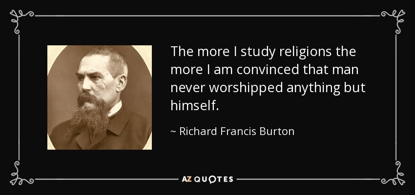 The more I study religions the more I am convinced that man never worshipped anything but himself. - Richard Francis Burton