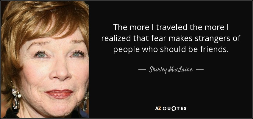 The more I traveled the more I realized that fear makes strangers of people who should be friends. - Shirley MacLaine
