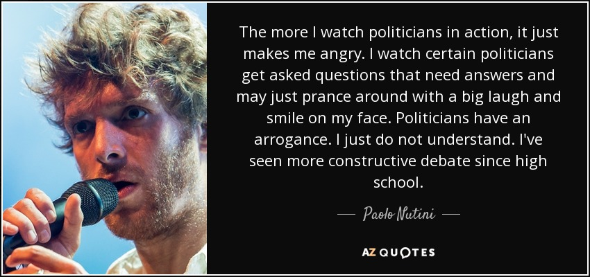 The more I watch politicians in action, it just makes me angry. I watch certain politicians get asked questions that need answers and may just prance around with a big laugh and smile on my face. Politicians have an arrogance. I just do not understand. I've seen more constructive debate since high school. - Paolo Nutini
