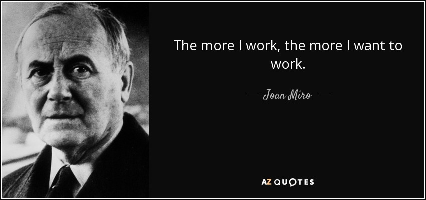 The more I work, the more I want to work. - Joan Miro