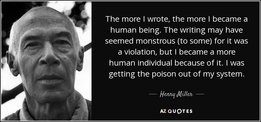 The more I wrote, the more I became a human being. The writing may have seemed monstrous (to some) for it was a violation, but I became a more human individual because of it. I was getting the poison out of my system. - Henry Miller