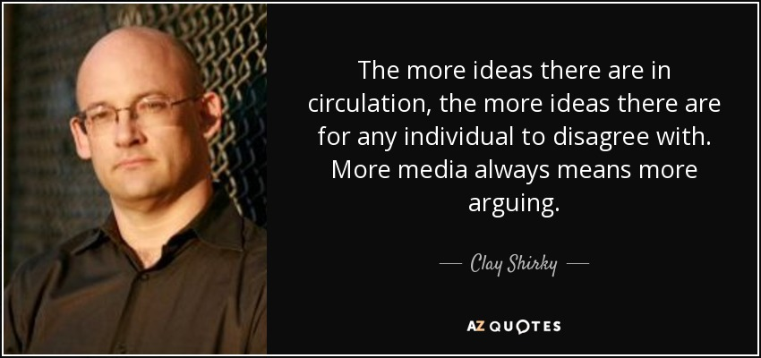 The more ideas there are in circulation, the more ideas there are for any individual to disagree with. More media always means more arguing. - Clay Shirky