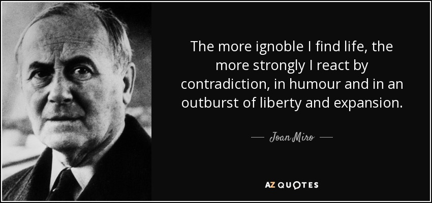 The more ignoble I find life, the more strongly I react by contradiction, in humour and in an outburst of liberty and expansion. - Joan Miro