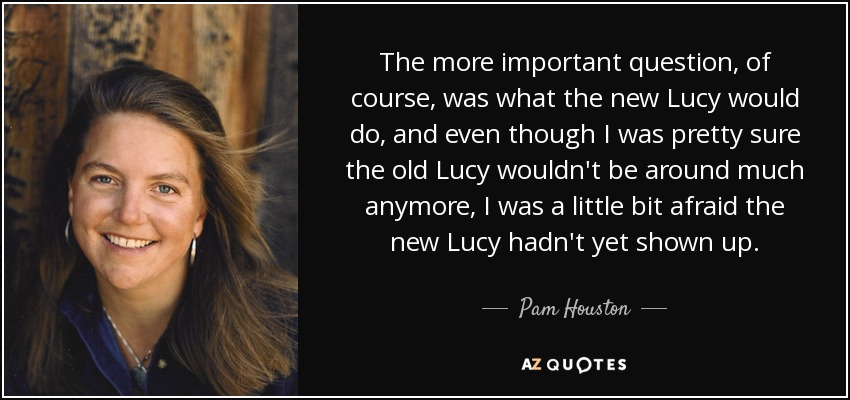 The more important question, of course, was what the new Lucy would do, and even though I was pretty sure the old Lucy wouldn't be around much anymore, I was a little bit afraid the new Lucy hadn't yet shown up. - Pam Houston