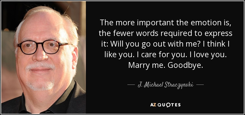 The more important the emotion is, the fewer words required to express it: Will you go out with me? I think I like you. I care for you. I love you. Marry me. Goodbye. - J. Michael Straczynski
