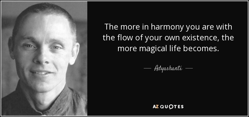 The more in harmony you are with the flow of your own existence, the more magical life becomes. - Adyashanti