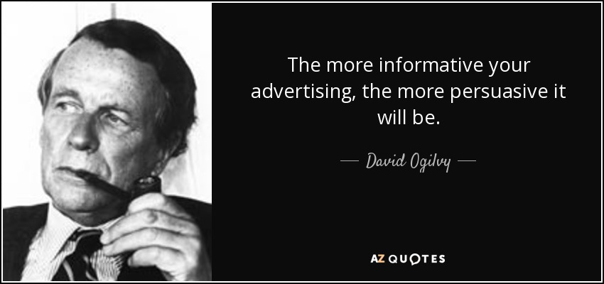 The more informative your advertising, the more persuasive it will be. - David Ogilvy