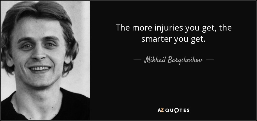 The more injuries you get, the smarter you get. - Mikhail Baryshnikov
