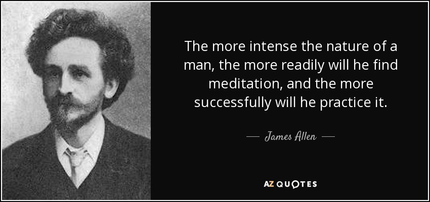 The more intense the nature of a man, the more readily will he find meditation, and the more successfully will he practice it. - James Allen