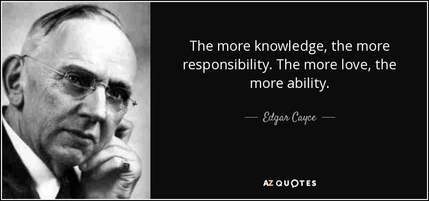The more knowledge, the more responsibility. The more love, the more ability. - Edgar Cayce