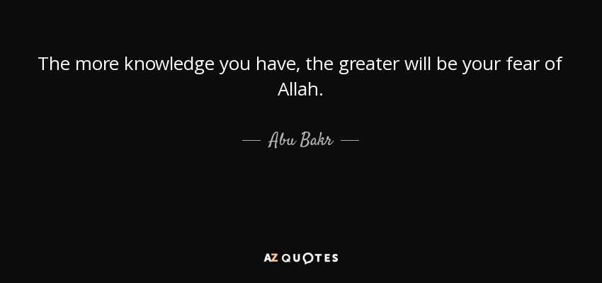 The more knowledge you have, the greater will be your fear of Allah. - Abu Bakr