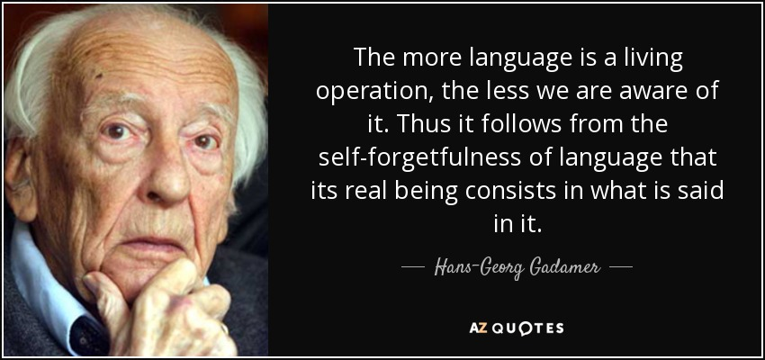 The more language is a living operation, the less we are aware of it. Thus it follows from the self-forgetfulness of language that its real being consists in what is said in it. - Hans-Georg Gadamer