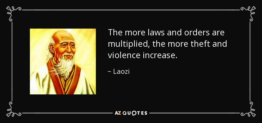 The more laws and orders are multiplied, the more theft and violence increase. - Laozi