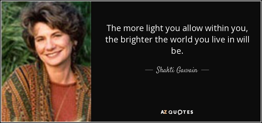 quote-the-more-light-you-allow-within-you-the-brighter-the-world-you-live-in-will-be-shakti-gawain-47-27-54 Most of us are in touch with our intuition whether we know it or not, but we're usually in the habit of doubting or contradicting it so automatically that we don't even know it has spoken - Shakti Gawain Quotes of Inspiration