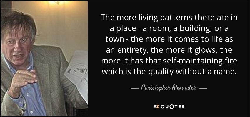 The more living patterns there are in a place - a room, a building, or a town - the more it comes to life as an entirety, the more it glows, the more it has that self-maintaining fire which is the quality without a name. - Christopher Alexander