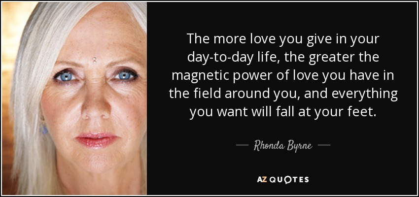 The more love you give in your day-to-day life, the greater the magnetic power of love you have in the field around you, and everything you want will fall at your feet. - Rhonda Byrne