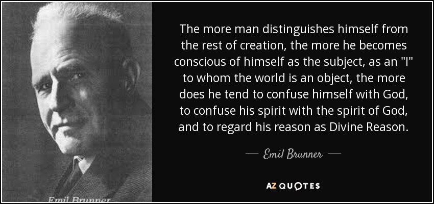 The more man distinguishes himself from the rest of creation, the more he becomes conscious of himself as the subject, as an