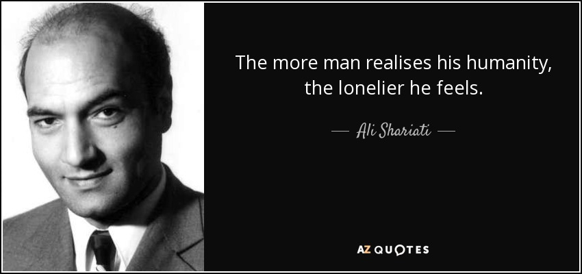 The more man realises his humanity, the lonelier he feels. - Ali Shariati