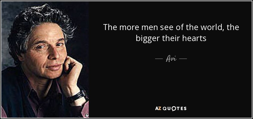 The more men see of the world, the bigger their hearts - Avi