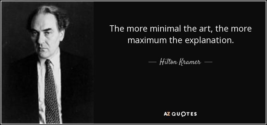 The more minimal the art, the more maximum the explanation. - Hilton Kramer