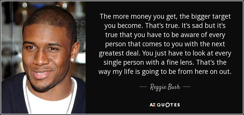 The more money you get, the bigger target you become. That's true. It's sad but it's true that you have to be aware of every person that comes to you with the next greatest deal. You just have to look at every single person with a fine lens. That's the way my life is going to be from here on out. - Reggie Bush