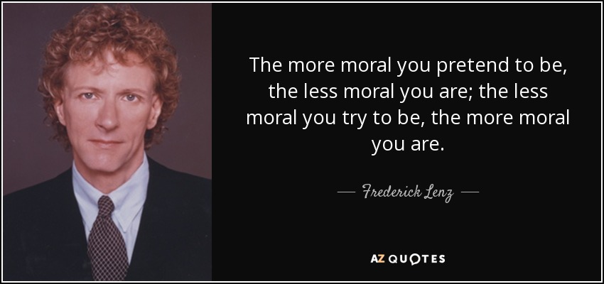 The more moral you pretend to be, the less moral you are; the less moral you try to be, the more moral you are. - Frederick Lenz