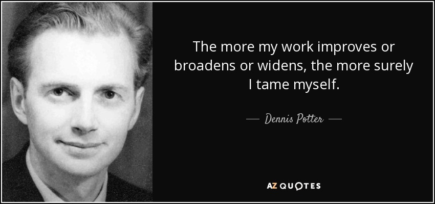 The more my work improves or broadens or widens, the more surely I tame myself. - Dennis Potter