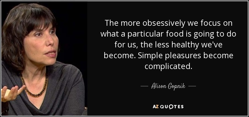 The more obsessively we focus on what a particular food is going to do for us, the less healthy we've become. Simple pleasures become complicated. - Alison Gopnik