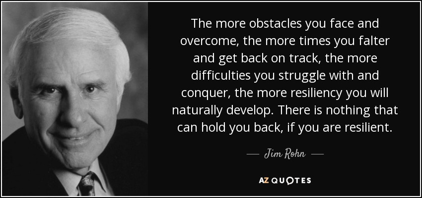 The more obstacles you face and overcome, the more times you falter and get back on track, the more difficulties you struggle with and conquer, the more resiliency you will naturally develop. There is nothing that can hold you back, if you are resilient. - Jim Rohn
