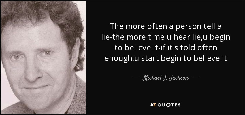 The more often a person tell a lie-the more time u hear lie,u begin to believe it-if it's told often enough,u start begin to believe it - Michael J. Jackson