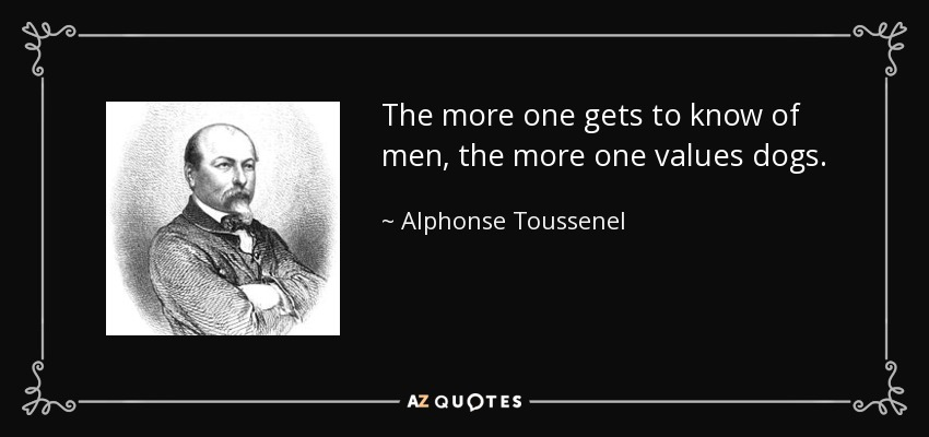 The more one gets to know of men, the more one values dogs. - Alphonse Toussenel