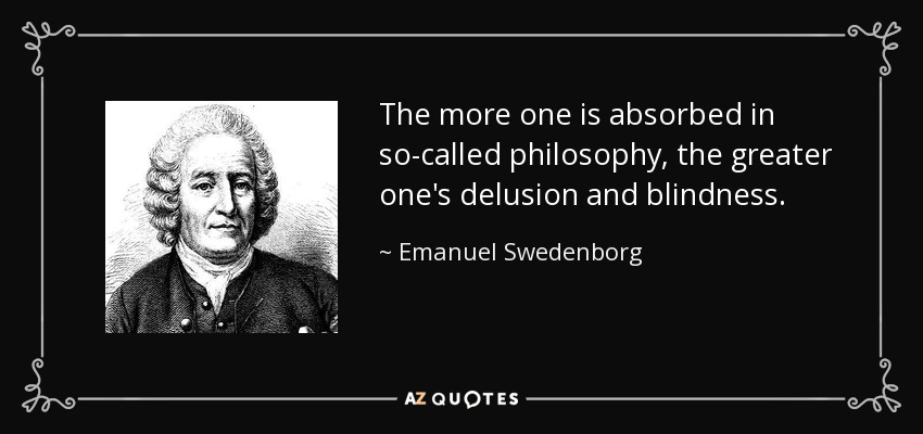 The more one is absorbed in so-called philosophy, the greater one's delusion and blindness. - Emanuel Swedenborg