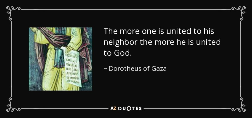 The more one is united to his neighbor the more he is united to God. - Dorotheus of Gaza
