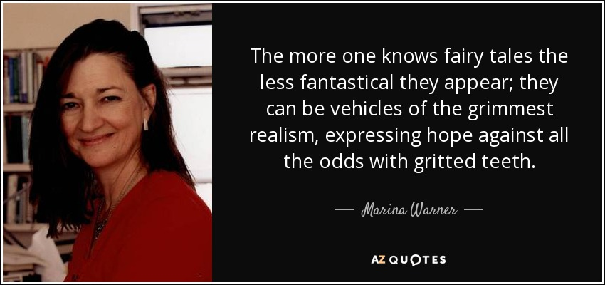 The more one knows fairy tales the less fantastical they appear; they can be vehicles of the grimmest realism, expressing hope against all the odds with gritted teeth. - Marina Warner