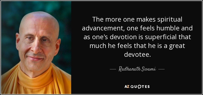 The more one makes spiritual advancement, one feels humble and as one's devotion is superficial that much he feels that he is a great devotee. - Radhanath Swami