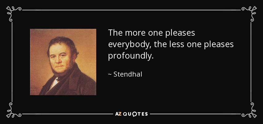 The more one pleases everybody, the less one pleases profoundly. - Stendhal